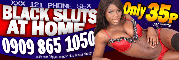 XXX 121 Phone Sex - Black Sluts At Home - Only 35p Per Minute